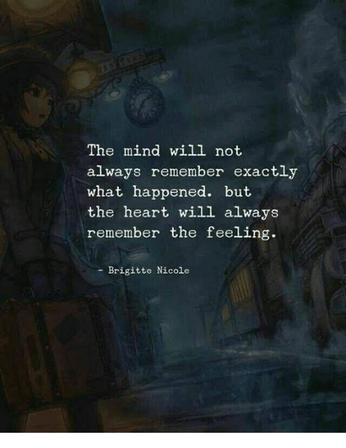 Heart, Mind, and Will: The mind will not  always remember exactly  what happened. but  the heart will always  remember the feeling.  - Brigitte Nicole