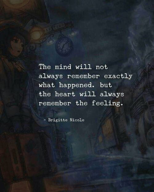 always remember: The mind will not  always remember exactly  what happened. but  the heart will always  remember the feeling.  Brigitte Nicole
