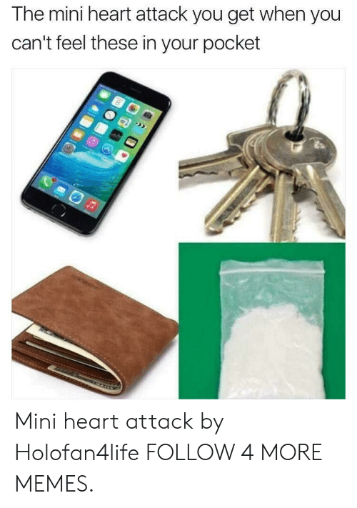 Mini Heart Attack: The mini heart attack you get when you  can't feel these in your pocket Mini heart attack by Holofan4life FOLLOW 4 MORE MEMES.