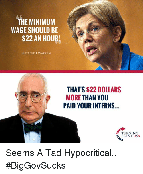 Elizabeth Warren, Memes, and Minimum Wage: THE MINIMUM  WAGE SHOULD BE  S22 AN HOURL  ELIZABETH WARREN  THAT'S $22 DOLLARS  MORE THAN YOU  PAID YOUR INTERNS  TURNING  POINT USA Seems A Tad Hypocritical... #BigGovSucks