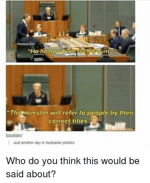 "Memes, Politics, and Australian: ""The minister will refer to people by their  correct titles.  Just another day in Australian politics Who do you think this would be said about?"