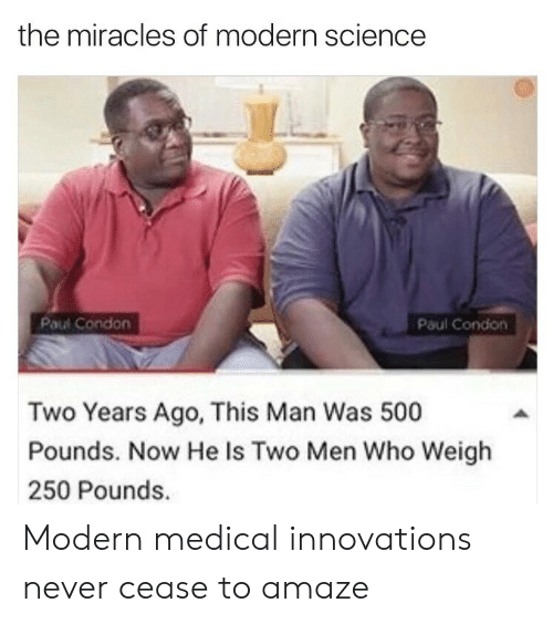 two men: the miracles of modern science  Paul Condon  Paul Condon  Two Years Ago, This Man Was 500  Pounds. Now He Is Two Men Who Weigh  250 Pounds. Modern medical innovations never cease to amaze