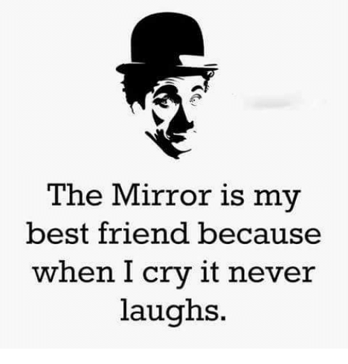 the mirror: The Mirror is my  best friend because  when I cry it never  laughs