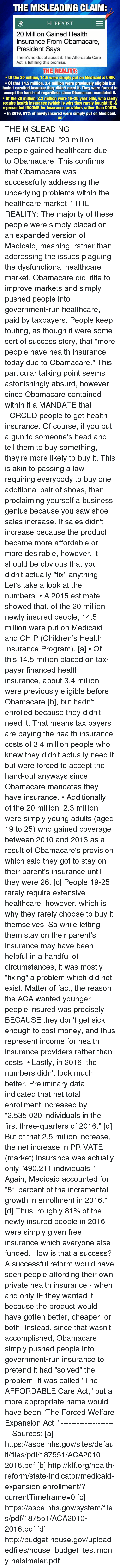 "mandate: THE MISLEADING CLAIMR  HUFF POST  20 Million Gained Health  Insurance From Obamacare,  President Says  There's no doubt about it: The Affordable Care  Act is fulfilling this promise.  THE REALITY  Of the 20 million, 14.5 were simply put on Medicaid & CHIP  Of that 14.5 million, 3.4 million were previously eligible but  hadn't enrolled because they didn't need it. They were forced to  accept the hand-out regardless since Obamacare mandated it.  Of the 20 million, 2.3 million were 19-25 year olds, who rarely  require health insurance (which is why they rarely bought it), &  represented INCOME for insurance providers rather than COSTS.  In 2016, 81% of newly insured were simply put on Medicaid.  WAC THE MISLEADING IMPLICATION: ""20 million people gained healthcare due to Obamacare. This confirms that Obamacare was successfully addressing the underlying problems within the healthcare market.""  THE REALITY: The majority of these people were simply placed on an expanded version of Medicaid, meaning, rather than addressing the issues plaguing the dysfunctional healthcare market, Obamacare did little to improve markets and simply pushed people into government-run healthcare, paid by taxpayers.  People keep touting, as though it were some sort of success story, that ""more people have health insurance today due to Obamacare."" This particular talking point seems astonishingly absurd, however, since Obamacare contained within it a MANDATE that FORCED people to get health insurance. Of course, if you put a gun to someone's head and tell them to buy something, they're more likely to buy it. This is akin to passing a law requiring everybody to buy one additional pair of shoes, then proclaiming yourself a business genius because you saw shoe sales increase. If sales didn't increase because the product became more affordable or more desirable, however, it should be obvious that you didn't actually ""fix"" anything.   Let's take a look at the numbers:  • A 2015 estimate showed that, of the 20 million newly insured people, 14.5 million were put on Medicaid and CHIP (Children's Health Insurance Program). [a]  • Of this 14.5 million placed on tax-payer financed health insurance, about 3.4 million were previously eligible before Obamacare [b], but hadn't enrolled because they didn't need it. That means tax payers are paying the health insurance costs of 3.4 million people who knew they didn't actually need it but were forced to accept the hand-out anyways since Obamacare mandates they have insurance.   • Additionally, of the 20 million, 2.3 million were simply young adults (aged 19 to 25) who gained coverage between 2010 and 2013 as a result of Obamacare's provision which said they got to stay on their parent's insurance until they were 26. [c] People 19-25 rarely require extensive healthcare, however, which is why they rarely choose to buy it themselves. So while letting them stay on their parent's insurance may have been helpful in a handful of circumstances, it was mostly ""fixing"" a problem which did not exist. Matter of fact, the reason the ACA wanted younger people insured was precisely BECAUSE they don't get sick enough to cost money, and thus represent income for health insurance providers rather than costs.    • Lastly, in 2016, the numbers didn't look much better. Preliminary data indicated that net total enrollment increased by ""2,535,020 individuals in the first three-quarters of 2016."" [d] But of that 2.5 million increase, the net increase in PRIVATE (market) insurance was actually only ""490,211 individuals."" Again, Medicaid accounted for ""81 percent of the incremental growth in enrollment in 2016."" [d]  Thus, roughly 81% of the newly insured people in 2016 were simply given free insurance which everyone else funded. How is that a success? A successful reform would have seen people affording their own private health insurance - when and only IF they wanted it - because the product would have gotten better, cheaper, or both. Instead, since that wasn't accomplished, Obamacare simply pushed people into government-run insurance to pretend it had ""solved"" the problem. It was called ""The AFFORDABLE Care Act,"" but a more appropriate name would have been ""The Forced Welfare Expansion Act."" ---------------------- Sources: [a] https://aspe.hhs.gov/sites/default/files/pdf/187551/ACA2010-2016.pdf  [b] http://kff.org/health-reform/state-indicator/medicaid-expansion-enrollment/?currentTimeframe=0  [c] https://aspe.hhs.gov/system/files/pdf/187551/ACA2010-2016.pdf  [d] http://budget.house.gov/uploadedfiles/house_budget_testimony-haislmaier.pdf"