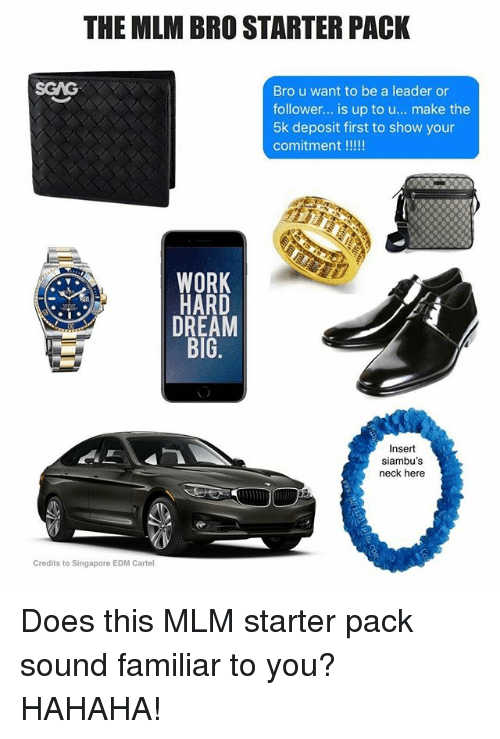 EDM: THE MLM BRO STARTER PACK  SGAG  Bro u want to be a leader or  follower... is up to u... make the  5k deposit first to show your  WORK  HARD  DREAM  BIG  siambu's  Credits to Singapore EDM Cartel Does this MLM starter pack sound familiar to you? HAHAHA!