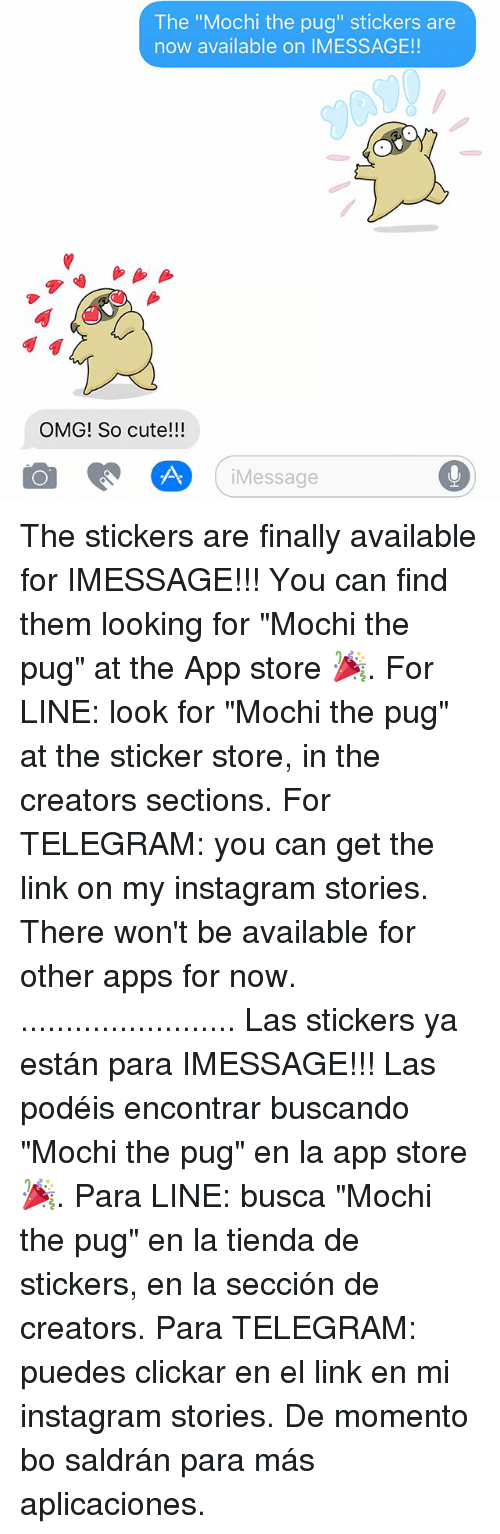 "Pugly: The ""Mochi the pug"" stickers are  now available on IMESSAGE!!  OMG! So cute!!!  Messag  iMessage The stickers are finally available for IMESSAGE!!! You can find them looking for ""Mochi the pug"" at the App store 🎉. For LINE: look for ""Mochi the pug"" at the sticker store, in the creators sections. For TELEGRAM: you can get the link on my instagram stories. There won't be available for other apps for now. ........................ Las stickers ya están para IMESSAGE!!! Las podéis encontrar buscando ""Mochi the pug"" en la app store 🎉. Para LINE: busca ""Mochi the pug"" en la tienda de stickers, en la sección de creators. Para TELEGRAM: puedes clickar en el link en mi instagram stories. De momento bo saldrán para más aplicaciones."