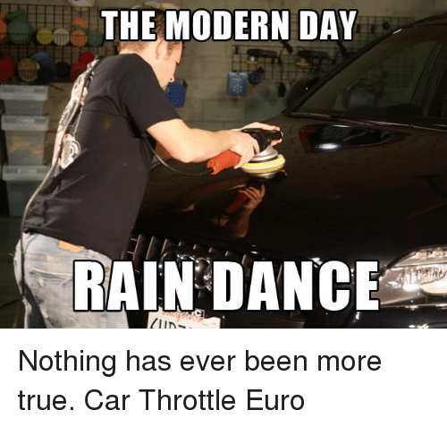 Cars, Dancing, and True: THE MODERN DAY  RAIN DANCE Nothing has ever been more true. Car Throttle Euro