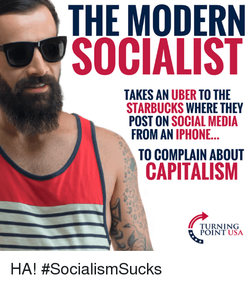 Iphone, Memes, and Social Media: THE MODERN  SOCIALIST  TAKES AN UBER TO THE  STARBUCKS WHERE THEY  POST ON SOCIAL MEDIA  ROM AN IPHONE...  TO COMPLAIN ABOUT  CAPITALISM  TURNING  POINT USA HA! #SocialismSucks