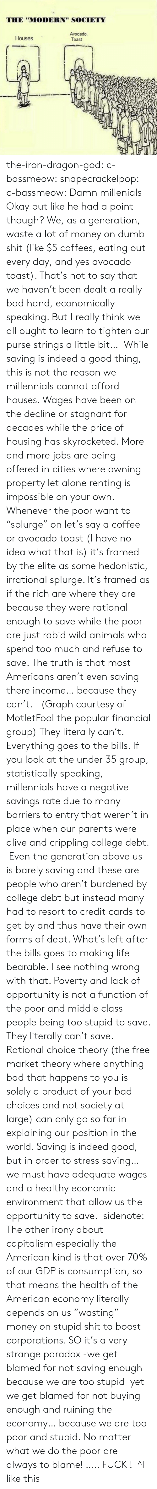 """I See Nothing: THE """"MODERN"""" SOCIETY  Avocado  Toast  Houses the-iron-dragon-god:  c-bassmeow:  snapecrackelpop:  c-bassmeow: Damn millenials Okay but like he had a point though? We, as a generation, waste a lot of money on dumb shit (like $5 coffees, eating out every day, and yes avocado toast). That's not to say that we haven't been dealt a really bad hand, economically speaking. But I really think we all ought to learn to tighten our purse strings a little bit…  While saving is indeed a good thing, this is not the reason we millennials cannot afford houses. Wages have been on the decline or stagnant for decades while the price of housing has skyrocketed. More and more jobs are being offered in cities where owning property let alone renting is  impossible on your own. Whenever the poor want to """"splurge"""" on let's say a coffee or avocado toast (I have no idea what that is) it's framed by the elite as some hedonistic, irrational splurge. It's framed as if the rich are where they are because they were rational enough to save while the poor are just rabid wild animals who spend too much and refuse to save. The truth is that most Americans aren't even saving there income… because they can't. (Graph courtesy of MotletFool the popular financial group) They literally can't. Everything goes to the bills. If you look at the under 35 group, statistically speaking, millennials have a negative savings rate due to many barriers to entry that weren't in place when our parents were alive and crippling college debt. Even the generation above us is barely saving and these are people who aren't burdened by college debt but instead many had to resort to credit cards to get by and thus have their own forms of debt. What's left after the bills goes to making life bearable. I see nothing wrong with that. Poverty and lack of opportunity is not a function of the poor and middle class people being too stupid to save. They literally can't save. Rational choice theory (the free market theory w"""