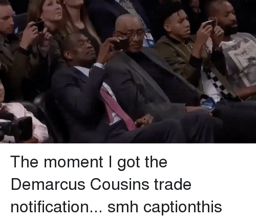 DeMarcus Cousins, Nba, and Smh: The moment I got the Demarcus Cousins trade notification... smh captionthis
