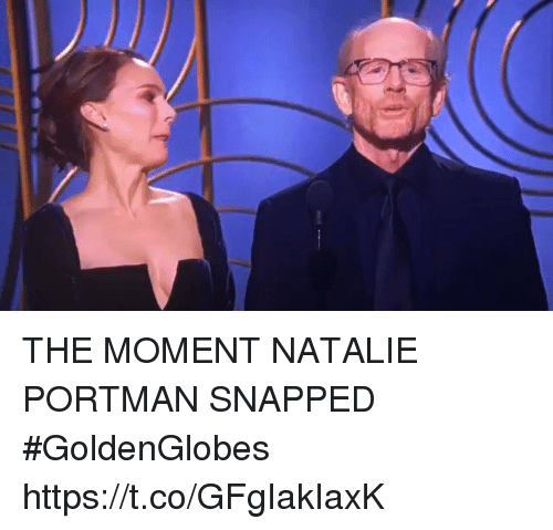 Girl Memes, Natalie Portman, and Snapped: THE MOMENT NATALIE PORTMAN SNAPPED #GoldenGlobes  https://t.co/GFgIakIaxK