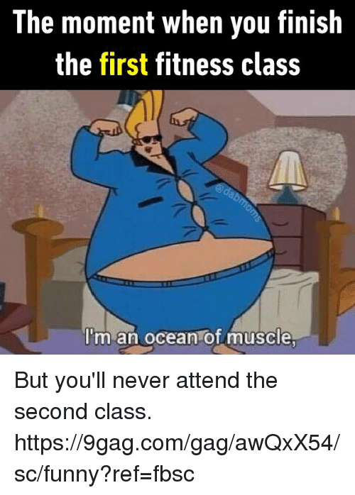 gagging: The moment when you finish  the first fitness clasS  I'm an ocean of muscle But you'll never attend the second class.  https://9gag.com/gag/awQxX54/sc/funny?ref=fbsc