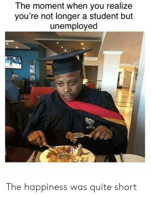 Unemployed: The moment when you realize  you're not longer a student but  unemployed  P The happiness was quite short