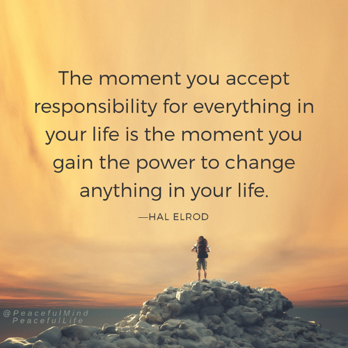 hal: The moment you accept  responsibility for everything in  your life is the moment you  gain the power to change  anything in your life  -HAL ELROD  @ PeacefulMind  PeacefulLife