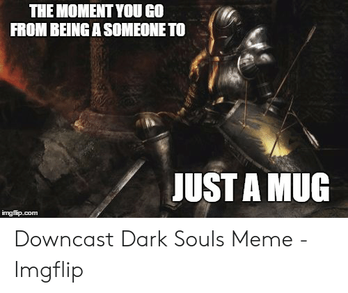 Dark Souls Meme: THE MOMENT YOU GO  FROM BEING A SOMEONE TO  JUST A MUG  imgfip.com Downcast Dark Souls Meme - Imgflip