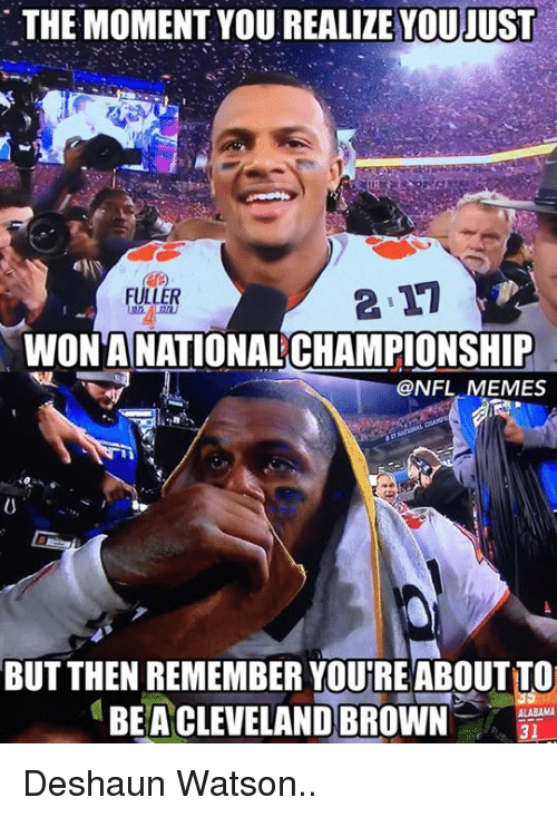Cleveland Browns, Nfl, and Cleveland Brown: THE MOMENT YOU JUST  FULLER  WONANATIONAL CHAMPIONSHIP  @NFL MEMES  BUT THEN REMEMBER YOUREABOUTTO  ALABAMA  BEA CLEVELAND BROWN  31 Deshaun Watson..