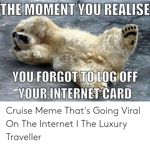 Cruise Meme: THE MOMENT YOU REALISE  YOU FORGOT TO LOG OFF  YOUR INTERNET CARD Cruise Meme That's Going Viral On The Internet I The Luxury Traveller