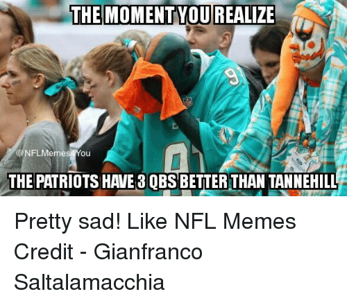 Nflmemes: THE MOMENT YOU REALIZE  NFLMemes Ou  THE PATRIOTS HAVE 8 OBS BETTER THAN TANNEHILL Pretty sad!  Like NFL Memes  Credit - Gianfranco Saltalamacchia
