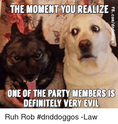Definitely, Party, and DnD: THE MOMENT YOU REALIZE  ONE OF THE PARTY MEMBERS IS  DEFINITELY VERY EVIL Ruh Rob #dnddoggos -Law