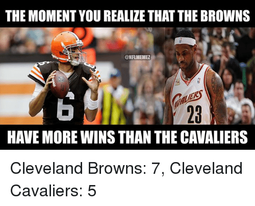 NFL: THE MOMENT YOU REALIZE THAT THE BROWNS  @NFLMEMEZ  GALES  HAVE MORE WINS THAN THE CAVALIERS  2 Cleveland Browns: 7, Cleveland Cavaliers: 5