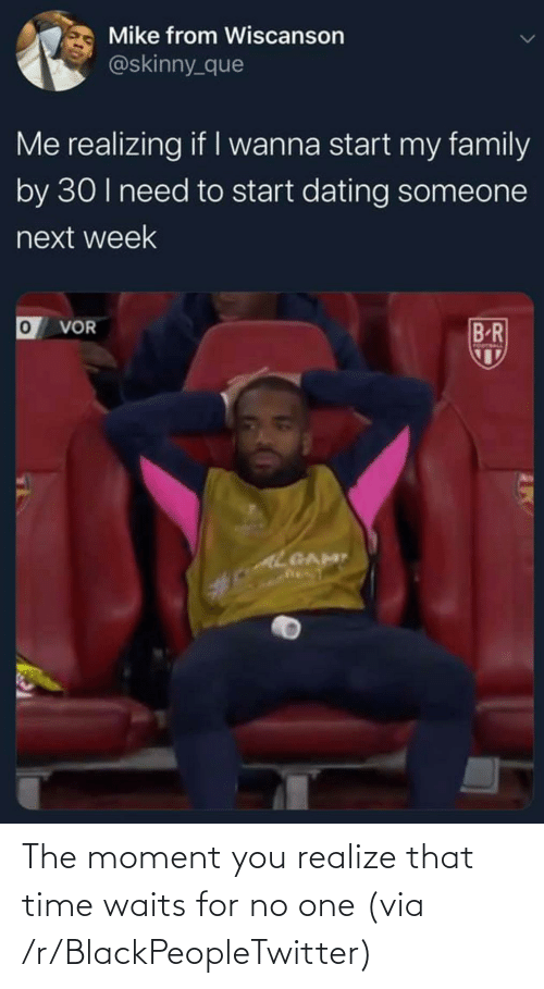 realize: The moment you realize that time waits for no one (via /r/BlackPeopleTwitter)