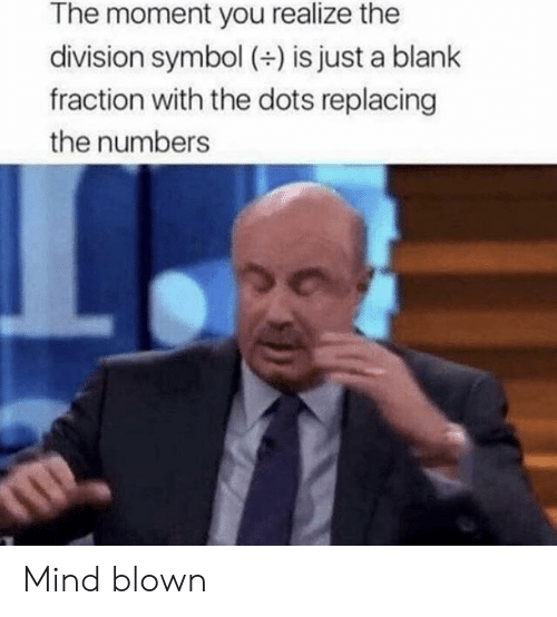 Blown: The moment you realize the  division symbol (+) is just a blank  fraction with the dots replacing  the numbers Mind blown