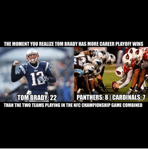 tom brady: THE MOMENT YOU REALIZE TOM BRADY HASMORE CAREER PLAYOFF WINS  TOM BRADY: 22  PANTHERS: 8 I CARDINALS:1  THAN THE TWO TEAMS PLAYINGIN THE NFC CHAMPIONSHIP GAME COMBINED
