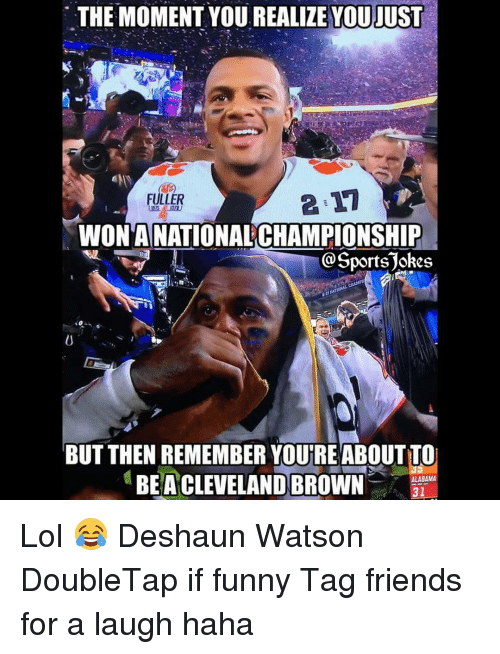Cleveland Browns, Sports, and Cleveland Brown: THE MOMENT YOU REALIZE YOUJUST  FULLER  WONANATIONALCHAMPIONSHIP  Sports jokes  BUT THEN REMEMBER YOUTREABOUTTO  BEA CLEVELAND BROWN  ALABAMA  31 Lol 😂 Deshaun Watson DoubleTap if funny Tag friends for a laugh haha
