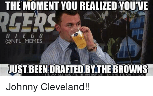 meme: THE MOMENT YOU REALIZED YOU'VE  IRGERS  D I E G O  NFL MEMES  USTBEENDRAFTED THE BROWNS  STL JAX CLE OAK ATL TB MIN BUF DET TEN NYG STL CHI PIT DAL Johnny Cleveland!!