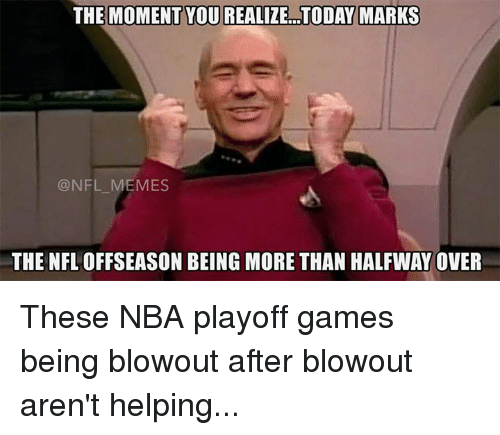 Meme, Memes, and Nba: THE MOMENT YOUREALIZE TODAY MARKS  @NFL MEMES  THE NFL OFFSEASON BEING MORE THAN HALFWAY OVER These NBA playoff games being blowout after blowout aren't helping...
