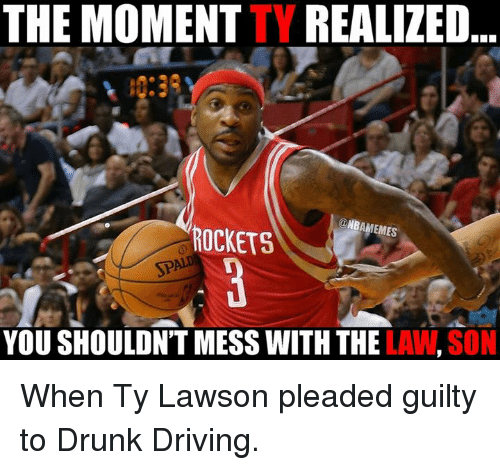 lawson: THE MOMENTTY REALIZED  ONBAMEMES  ROCKETS  YOU SHOULDNT MESS WITH THE  LAW,SON When Ty Lawson pleaded guilty to Drunk Driving.