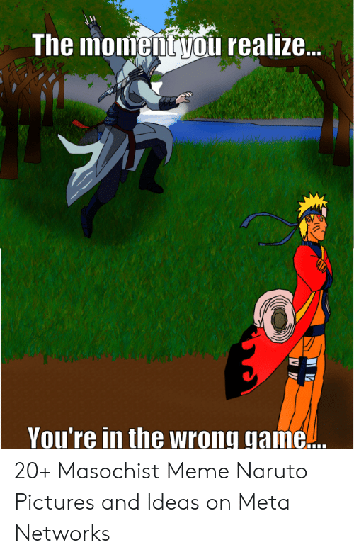 naruto pictures: The momentyou realize...  You're in the wrong game... 20+ Masochist Meme Naruto Pictures and Ideas on Meta Networks