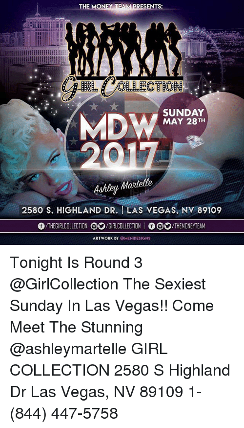 las vegas nv: THE MONEY T  ENTS:  Lllllllllidillllllllllllllllllll  SUNDAY  MDW  MAY 28 TH  Martelle  2580 S. HIGHLAND DR. I LAS VEGAS, NV 89109  THE COLLECTION O2/GIRLCOLLECTION  I /THE MMONEYTEAM  ARTWORK BY  OMENIDESIGNS Tonight Is Round 3 @GirlCollection The Sexiest Sunday In Las Vegas!! Come Meet The Stunning @ashleymartelle GIRL COLLECTION 2580 S Highland Dr Las Vegas, NV 89109 1- (844) 447-5758