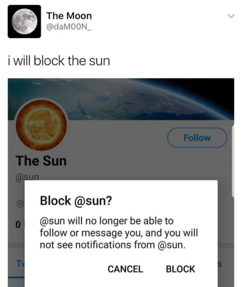 Block The Sun: The Moon  @daM0ON  i will block the sun  Follow  The Sun  @sun  Block @sun?  @sun will no longer be able to  0  follow or message you, and you will  not see notifications from @sun.  TV  S  CANCEL  BLOCK