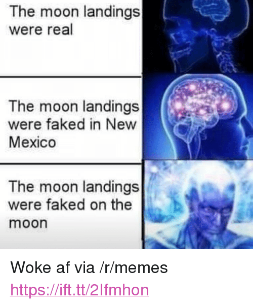 "Woke Af: The moon landings  were real  The moon landings  were faked in New  Mexico  The moon landings  were faked on the  moon <p>Woke af via /r/memes <a href=""https://ift.tt/2Ifmhon"">https://ift.tt/2Ifmhon</a></p>"