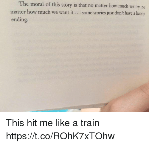 Happy, Train, and Girl Memes: The moral of this story is that no matter how much we try, no  matter how much we want it  some stories just don't have a happy  ending. This hit me like a train https://t.co/ROhK7xTOhw