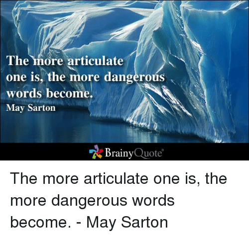 Memes, 🤖, and Quote: The more articulate  one is the more dangerous  words become.  May Sarton  Brainy  Quote The more articulate one is, the more dangerous words become. - May Sarton