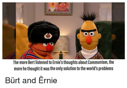 The More Bert Listened To Ernie S Thoughts About Communism