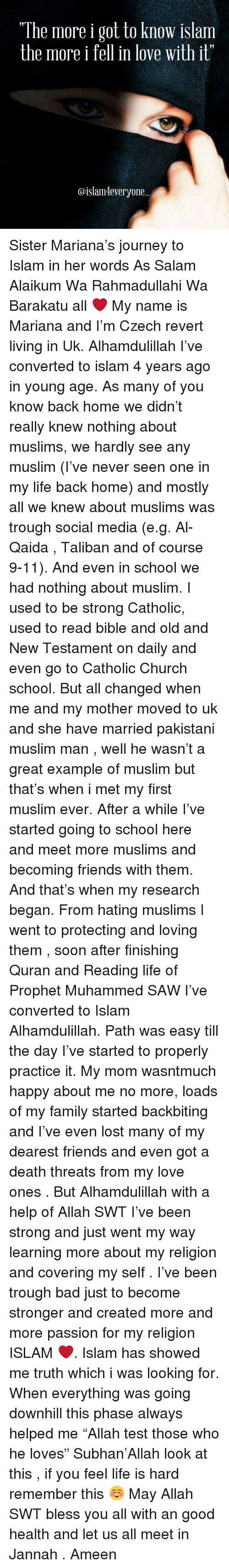 """Talibanned: """"The more i got to know islam  the more i  fell in love with it""""  @islam 4everyone Sister Mariana's journey to Islam in her words As Salam Alaikum Wa Rahmadullahi Wa Barakatu all ❤️ My name is Mariana and I'm Czech revert living in Uk. Alhamdulillah I've converted to islam 4 years ago in young age. As many of you know back home we didn't really knew nothing about muslims, we hardly see any muslim (I've never seen one in my life back home) and mostly all we knew about muslims was trough social media (e.g. Al-Qaida , Taliban and of course 9-11). And even in school we had nothing about muslim. I used to be strong Catholic, used to read bible and old and New Testament on daily and even go to Catholic Church school. But all changed when me and my mother moved to uk and she have married pakistani muslim man , well he wasn't a great example of muslim but that's when i met my first muslim ever. After a while I've started going to school here and meet more muslims and becoming friends with them. And that's when my research began. From hating muslims I went to protecting and loving them , soon after finishing Quran and Reading life of Prophet Muhammed SAW I've converted to Islam Alhamdulillah. Path was easy till the day I've started to properly practice it. My mom wasntmuch happy about me no more, loads of my family started backbiting and I've even lost many of my dearest friends and even got a death threats from my love ones . But Alhamdulillah with a help of Allah SWT I've been strong and just went my way learning more about my religion and covering my self . I've been trough bad just to become stronger and created more and more passion for my religion ISLAM ❤️. Islam has showed me truth which i was looking for. When everything was going downhill this phase always helped me """"Allah test those who he loves"""" Subhan'Allah look at this , if you feel life is hard remember this ☺️ May Allah SWT bless you all with an good health and let us all meet in Jannah . Ameen"""