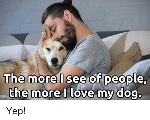 love my dogs: The more I see of people,  the more I love my dog. Yep!