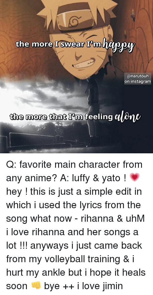 Anime, Instagram, and Love: the more I swear I'm  @narutouh  on instagram  the more that I'm feeling Q: favorite main character from any anime? A: luffy & yato ! 💗 hey ! this is just a simple edit in which i used the lyrics from the song what now - rihanna & uhM i love rihanna and her songs a lot !!! anyways i just came back from my volleyball training & i hurt my ankle but i hope it heals soon 👊 bye ++ i love jimin