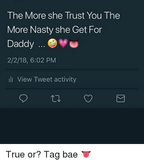 Bae, Memes, and Nasty: The More she Trust You The  More Nasty she Get For  Daddy  2/2/18, 6:02 PM  li View Tweet activity True or? Tag bae 👅
