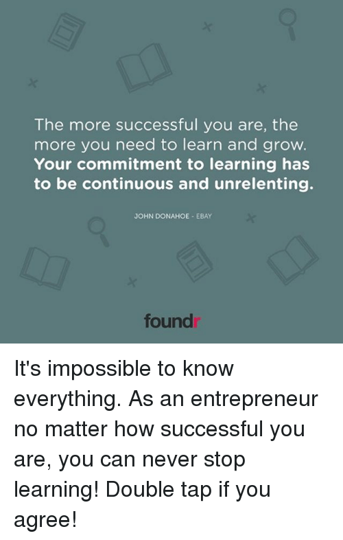 Imposses: The more successful you are, the  more you need to learn and grow.  Your commitment to learning has  to be continuous and unrelenting.  JOHN DONAHOE EBAY  found It's impossible to know everything. As an entrepreneur no matter how successful you are, you can never stop learning! Double tap if you agree!