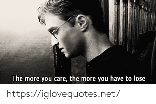 you care: The more you care, the more you have to lose https://iglovequotes.net/