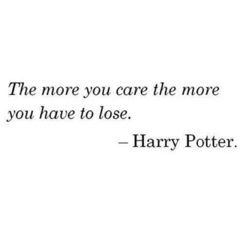 you care: The more you care the more  you have to lose.  - Harry Potter.
