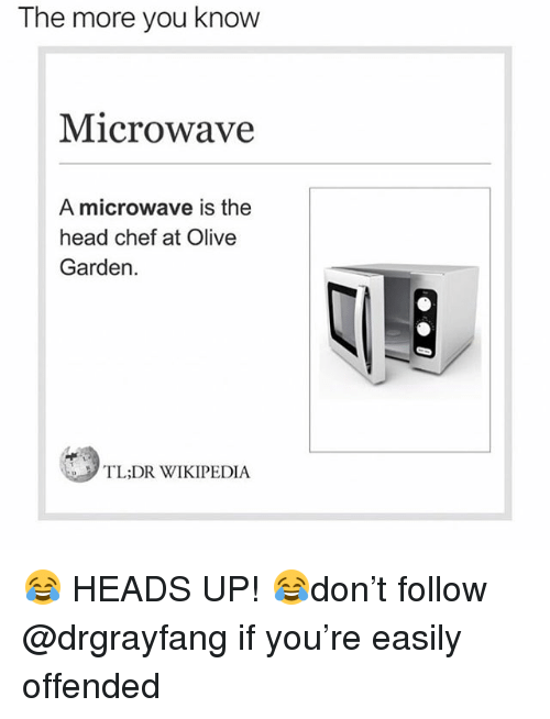 Head, Memes, and Olive Garden: The more you knovw  Microwave  A microwave is the  head chef at Olive  Garden.  TL:DR WIKIPEDIA 😂 HEADS UP! 😂don't follow @drgrayfang if you're easily offended
