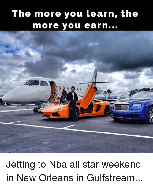 All Star, Memes, and Nba: The more you learn, the  more you earn... Jetting to Nba all star weekend in New Orleans in Gulfstream...