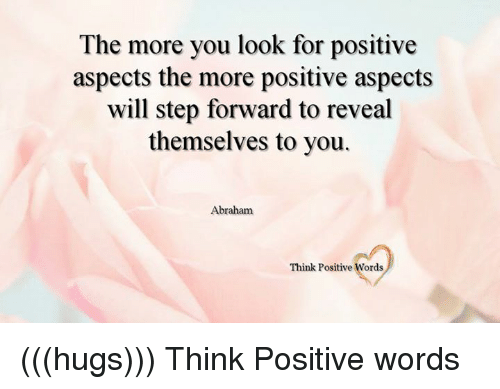 Memes, Abraham, and Word: The more you look for positive  aspects the more positive aspects  will step forward to reveal  themselves to you.  Abraham  Think Positive Words (((hugs))) Think Positive words