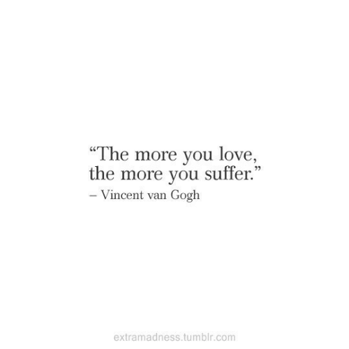 """Vincent van Gogh: """"The more you love,  C0  the more you suffer  .""""  Vincent van Gogh  extramadness.tumblr.com"""