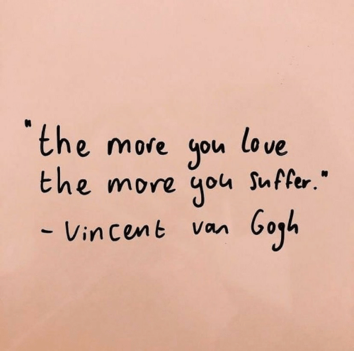 "Cent: the more you love  the more you Suffer.""  - Vin cent Van"